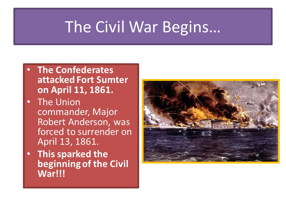 The Civil War Begins… The Confederates attacked Fort Sumter on April 11, 1861. The Union commander, Major Robert Anderson, was forced to surrender on