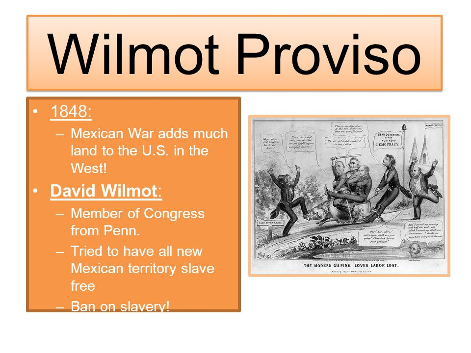 Wilmot Proviso 1848: –Mexican War adds much land to the U.S. in the West! David Wilmot: –Member of Congress from Penn. –Tried to have all new Mexican