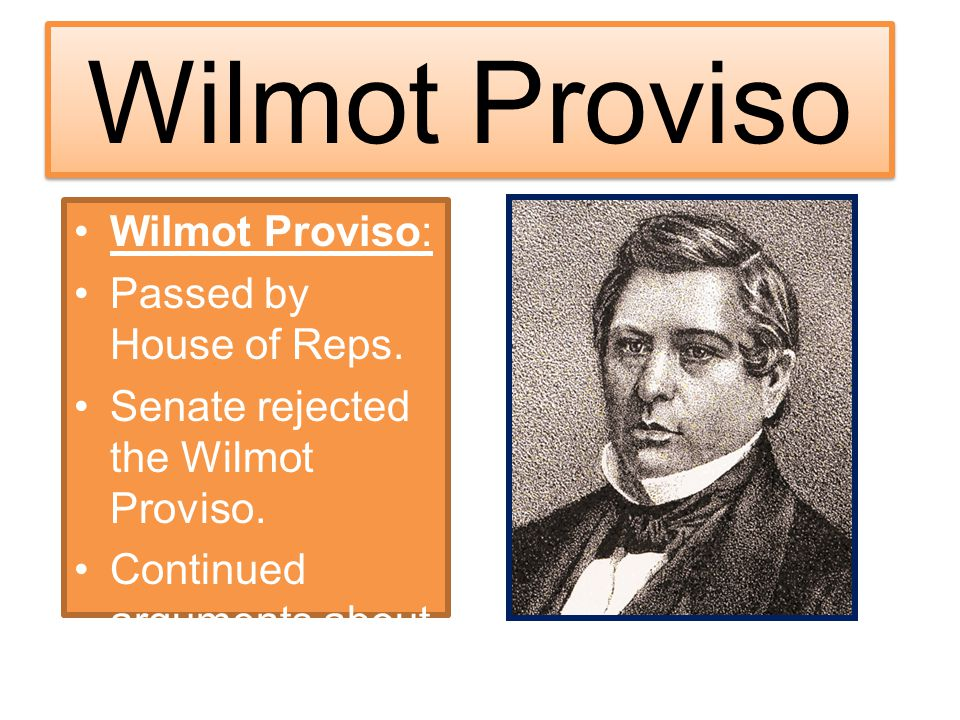 Wilmot Proviso Wilmot Proviso: Passed by House of Reps. Senate rejected the Wilmot Proviso. Continued arguments about slavery!!