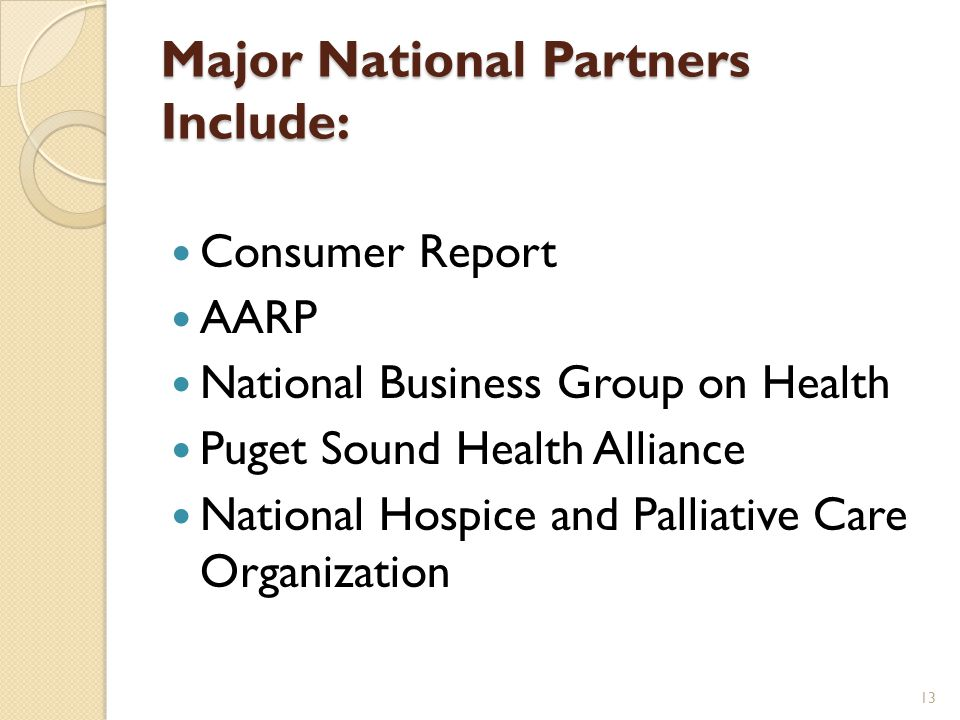 Major National Partners Include: Consumer Report AARP National Business Group on Health Puget Sound Health Alliance National Hospice and Palliative Care Organization 13