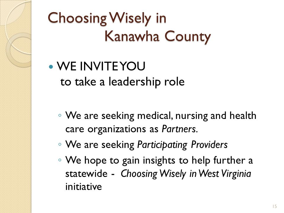 Choosing Wisely in Kanawha County WE INVITE YOU to take a leadership role ◦ We are seeking medical, nursing and health care organizations as Partners.