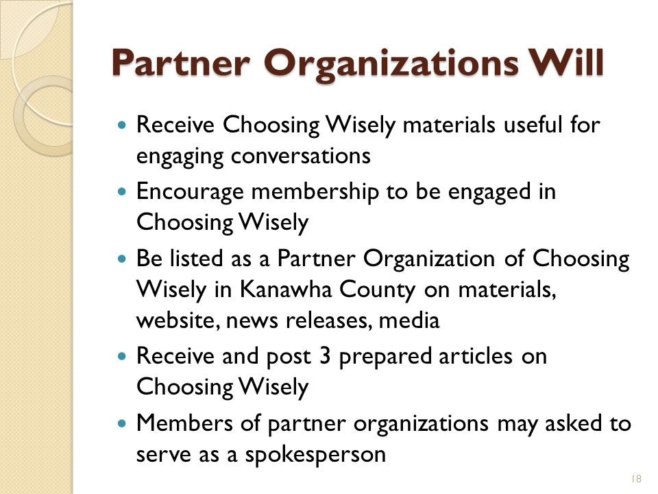 Partner Organizations Will Receive Choosing Wisely materials useful for engaging conversations Encourage membership to be engaged in Choosing Wisely Be listed as a Partner Organization of Choosing Wisely in Kanawha County on materials, website, news releases, media Receive and post 3 prepared articles on Choosing Wisely Members of partner organizations may asked to serve as a spokesperson 18
