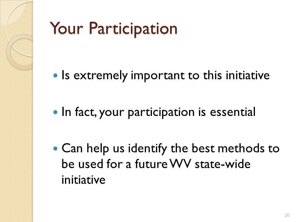 Your Participation Is extremely important to this initiative In fact, your participation is essential Can help us identify the best methods to be used for a future WV state-wide initiative 20