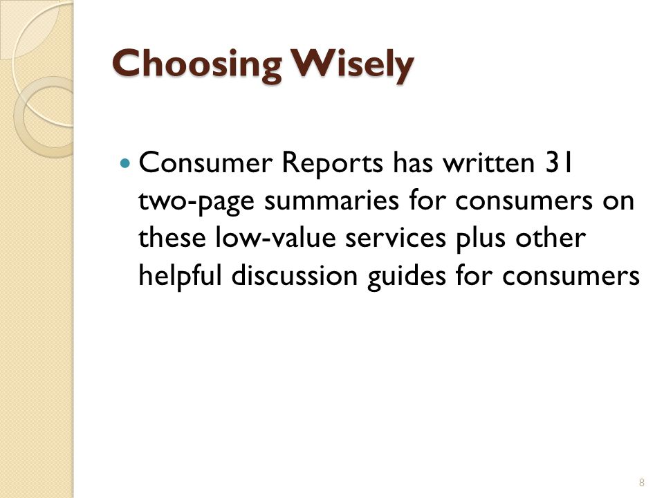 Choosing Wisely Consumer Reports has written 31 two-page summaries for consumers on these low-value services plus other helpful discussion guides for consumers 8