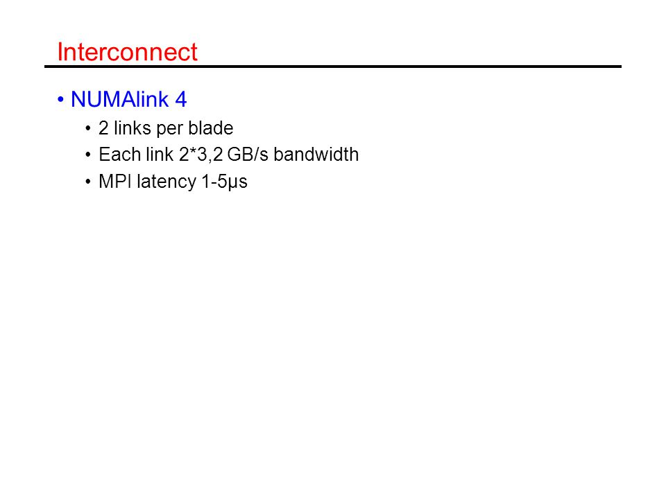 Interconnect NUMAlink 4 2 links per blade Each link 2*3,2 GB/s bandwidth MPI latency 1-5µs