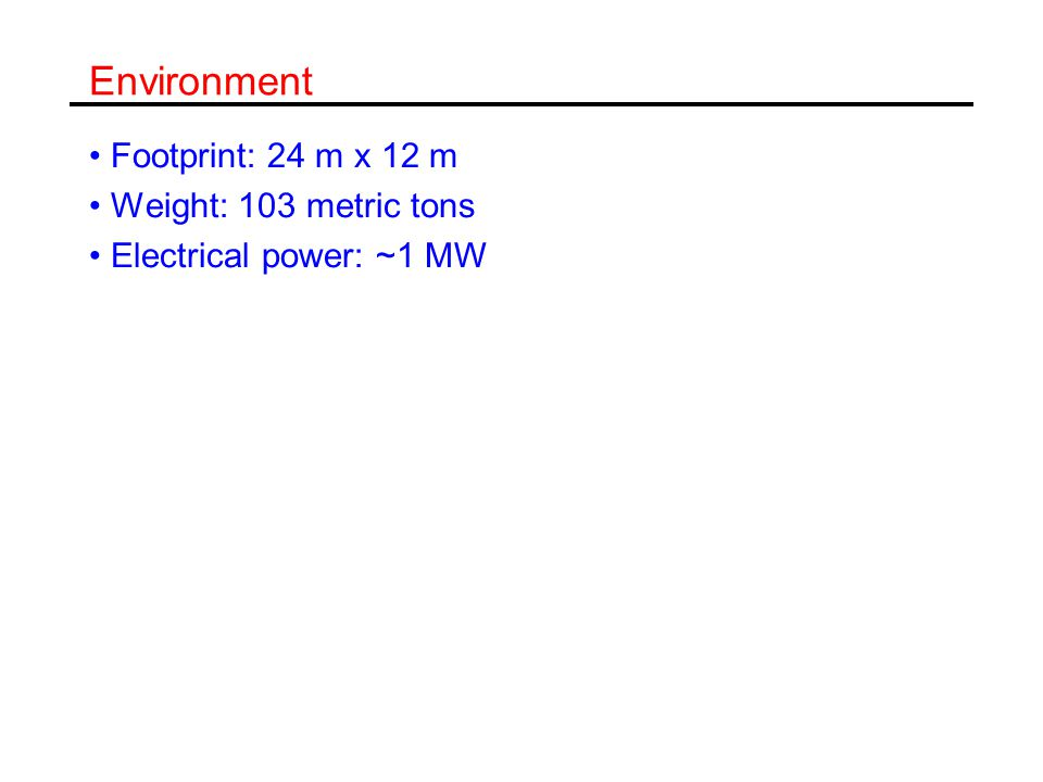 Environment Footprint: 24 m x 12 m Weight: 103 metric tons Electrical power: ~1 MW