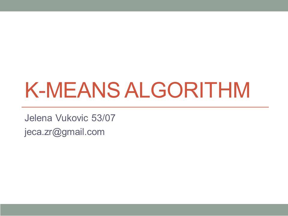K-MEANS ALGORITHM Jelena Vukovic 53/07 jeca.zr@gmail.com