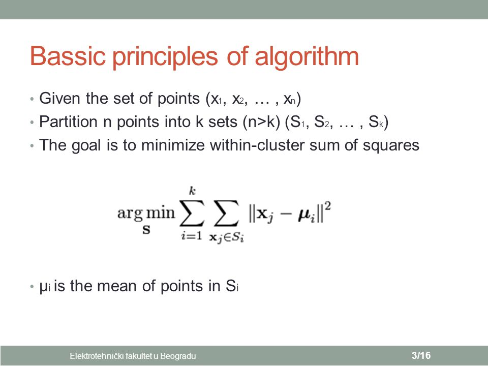 Bassic principles of algorithm Elektrotehnički fakultet u Beogradu 3/16 Given the set of points (x 1, x 2, …, x n ) Partition n points into k sets (n>k) (S 1, S 2, …, S k ) The goal is to minimize within-cluster sum of squares µ i is the mean of points in S i