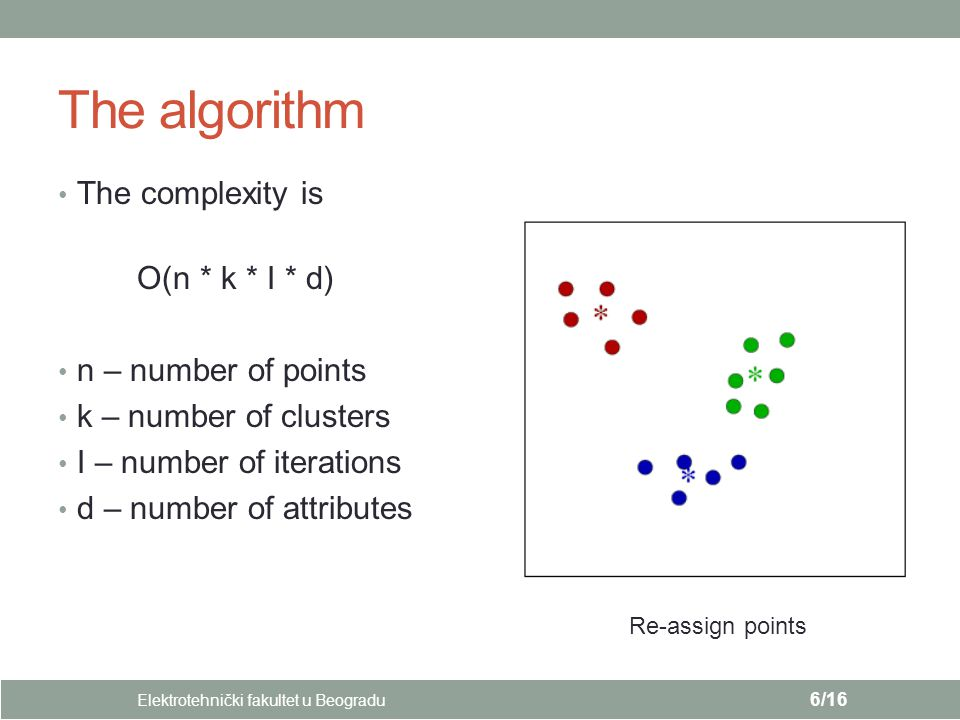 The algorithm The complexity is O(n * k * I * d) n – number of points k – number of clusters I – number of iterations d – number of attributes Elektrotehnički fakultet u Beogradu 6/16 Re-assign points