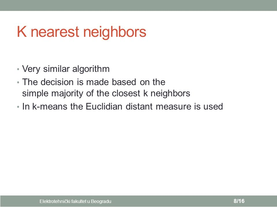 K nearest neighbors Very similar algorithm The decision is made based on the simple majority of the closest k neighbors In k-means the Euclidian dista