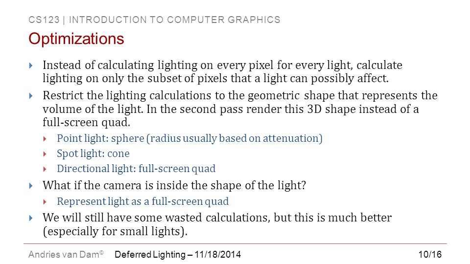 CS123 | INTRODUCTION TO COMPUTER GRAPHICS Andries van Dam © 10/16  Instead of calculating lighting on every pixel for every light, calculate lighting on only the subset of pixels that a light can possibly affect.
