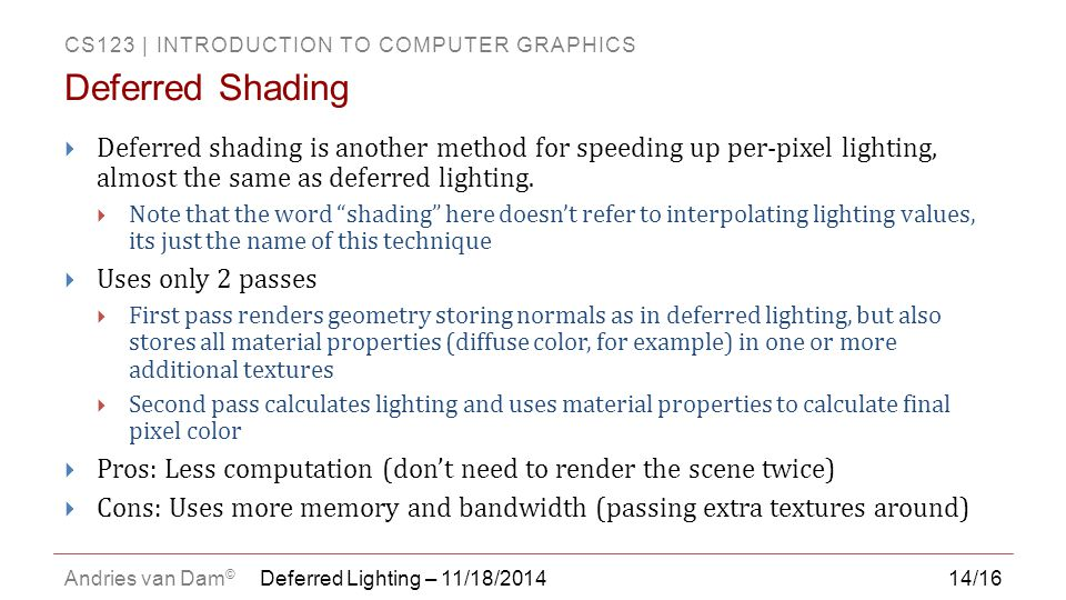 CS123 | INTRODUCTION TO COMPUTER GRAPHICS Andries van Dam © 14/16  Deferred shading is another method for speeding up per-pixel lighting, almost the same as deferred lighting.