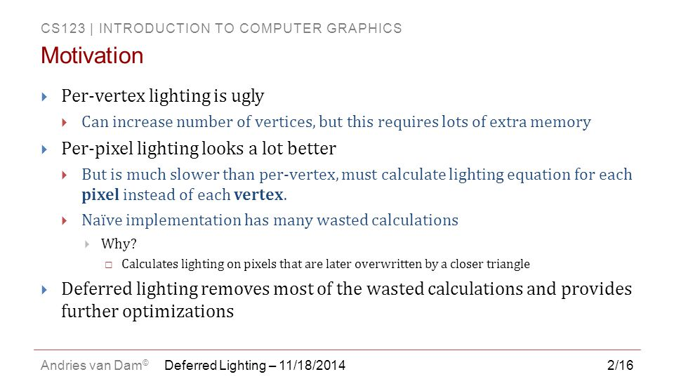 CS123 | INTRODUCTION TO COMPUTER GRAPHICS Andries van Dam © 2/16  Per-vertex lighting is ugly  Can increase number of vertices, but this requires lots of extra memory  Per-pixel lighting looks a lot better  But is much slower than per-vertex, must calculate lighting equation for each pixel instead of each vertex.