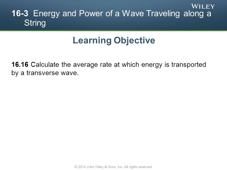 16-3 Energy and Power of a Wave Traveling along a String Learning Objective 16.16 Calculate the average rate at which energy is transported by a trans