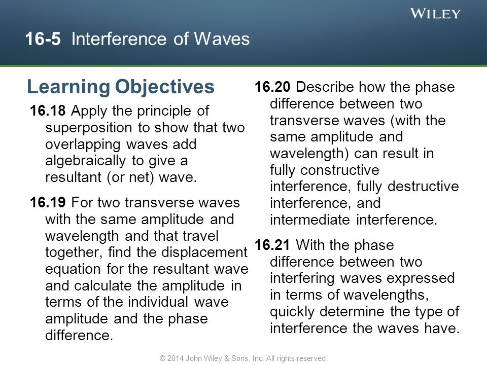 16-5 Interference of Waves 16.18 Apply the principle of superposition to show that two overlapping waves add algebraically to give a resultant (or net
