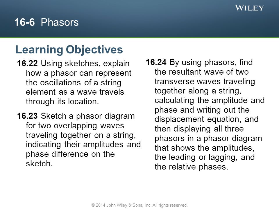 16-6 Phasors 16.22 Using sketches, explain how a phasor can represent the oscillations of a string element as a wave travels through its location. 16.