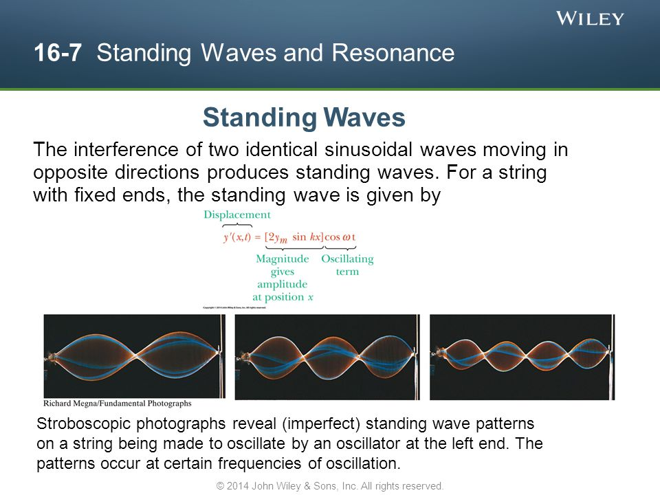 16-7 Standing Waves and Resonance Standing Waves The interference of two identical sinusoidal waves moving in opposite directions produces standing wa