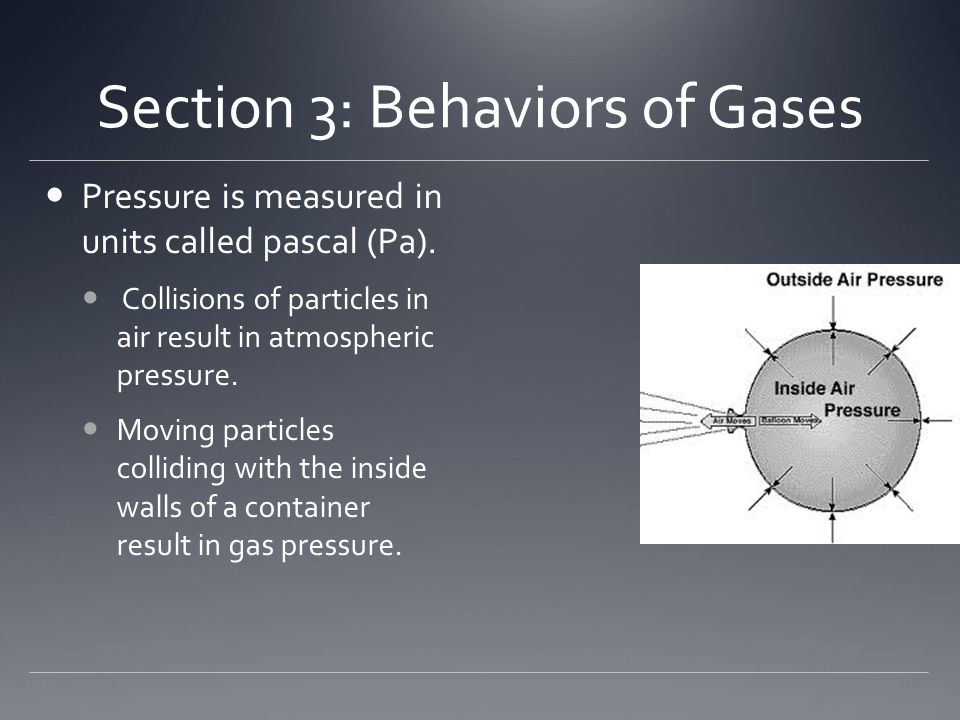 Section 3: Behaviors of Gases Pressure is measured in units called pascal (Pa). Collisions of particles in air result in atmospheric pressure. Moving