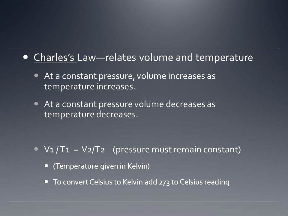 Charles's Law—relates volume and temperature At a constant pressure, volume increases as temperature increases. At a constant pressure volume decrease