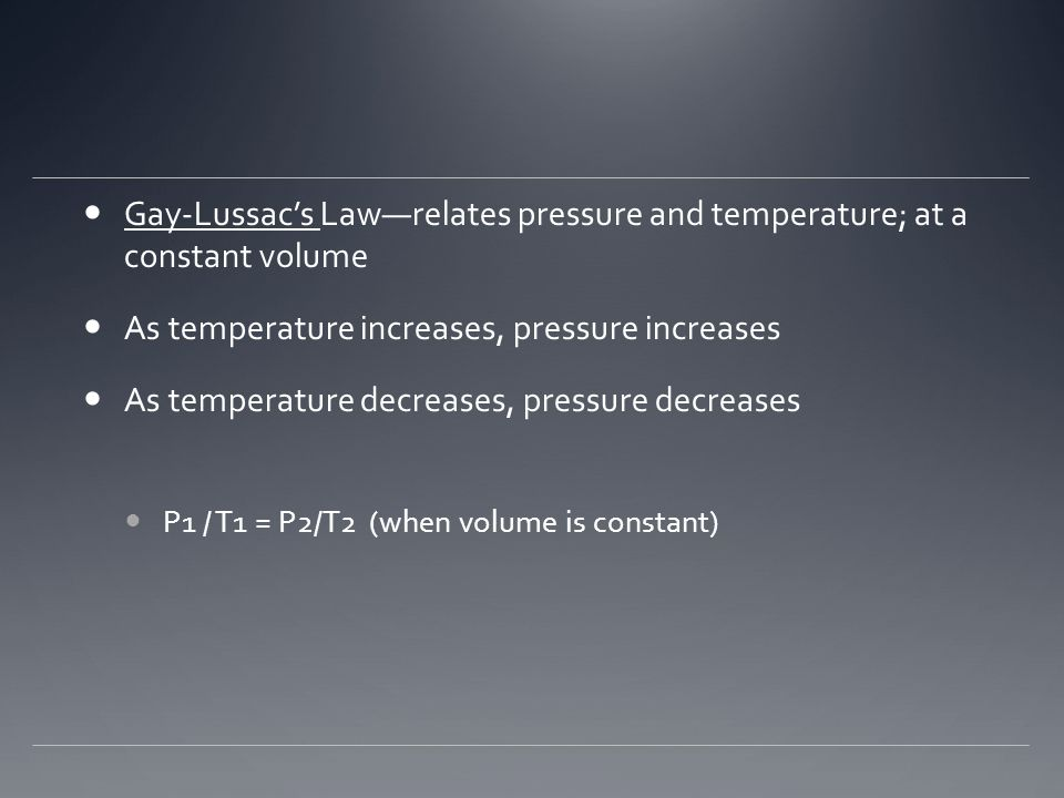 Gay-Lussac's Law—relates pressure and temperature; at a constant volume As temperature increases, pressure increases As temperature decreases, pressure decreases P1 / T1 = P2/T2 (when volume is constant)