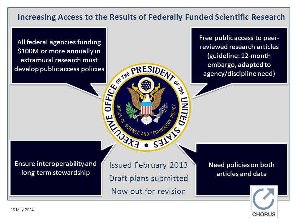 16 May 2014 Increasing Access to the Results of Federally Funded Scientific Research Free public access to peer- reviewed research articles (guideline: 12-month embargo, adapted to agency/discipline need) Need policies on both articles and data Ensure interoperability and long-term stewardship All federal agencies funding $100M or more annually in extramural research must develop public access policies Issued February 2013 Draft plans submitted Now out for revision