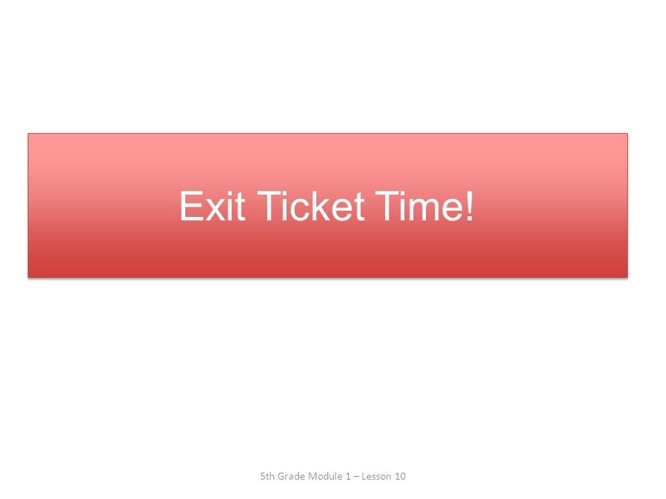 Exit Ticket Time! Exit Ticket Time! 5th Grade Module 1 – Lesson 10