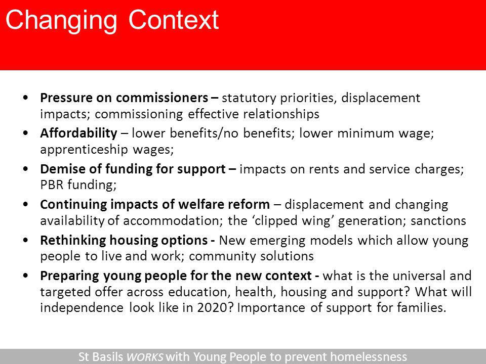 Pressure on commissioners – statutory priorities, displacement impacts; commissioning effective relationships Affordability – lower benefits/no benefits; lower minimum wage; apprenticeship wages; Demise of funding for support – impacts on rents and service charges; PBR funding; Continuing impacts of welfare reform – displacement and changing availability of accommodation; the 'clipped wing' generation; sanctions Rethinking housing options - New emerging models which allow young people to live and work; community solutions Preparing young people for the new context - what is the universal and targeted offer across education, health, housing and support.