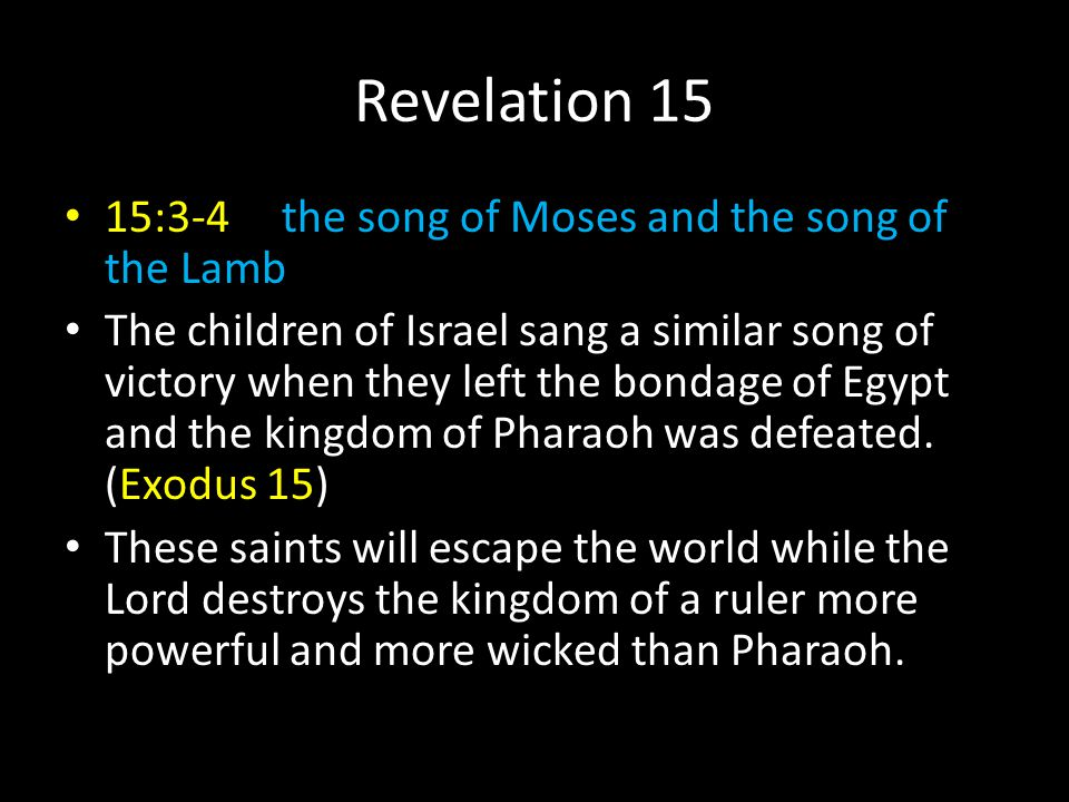 Revelation 15 15:3-4 the song of Moses and the song of the Lamb The children of Israel sang a similar song of victory when they left the bondage of Eg