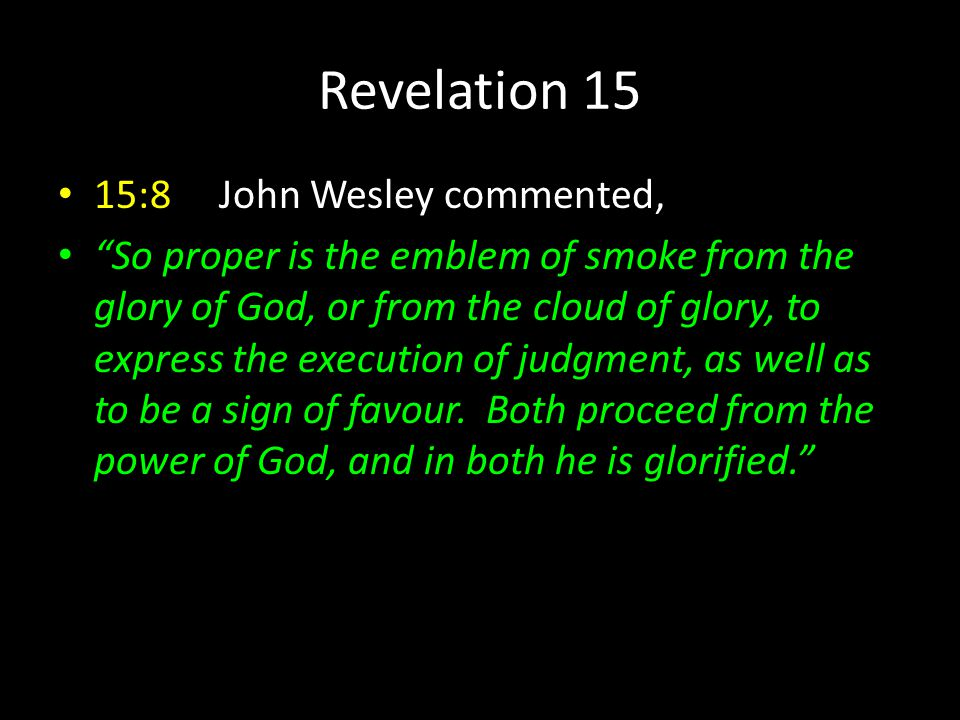 """Revelation 15 15:8 John Wesley commented, """"So proper is the emblem of smoke from the glory of God, or from the cloud of glory, to express the executio"""