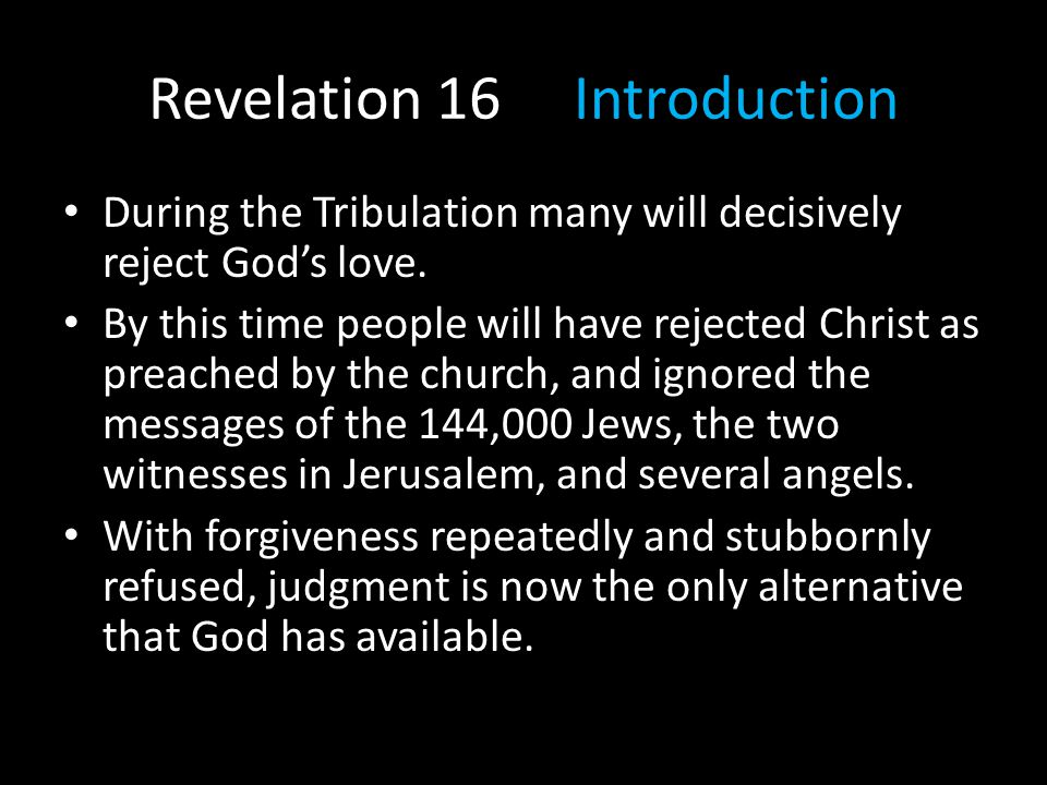 During the Tribulation many will decisively reject God's love. By this time people will have rejected Christ as preached by the church, and ignored th
