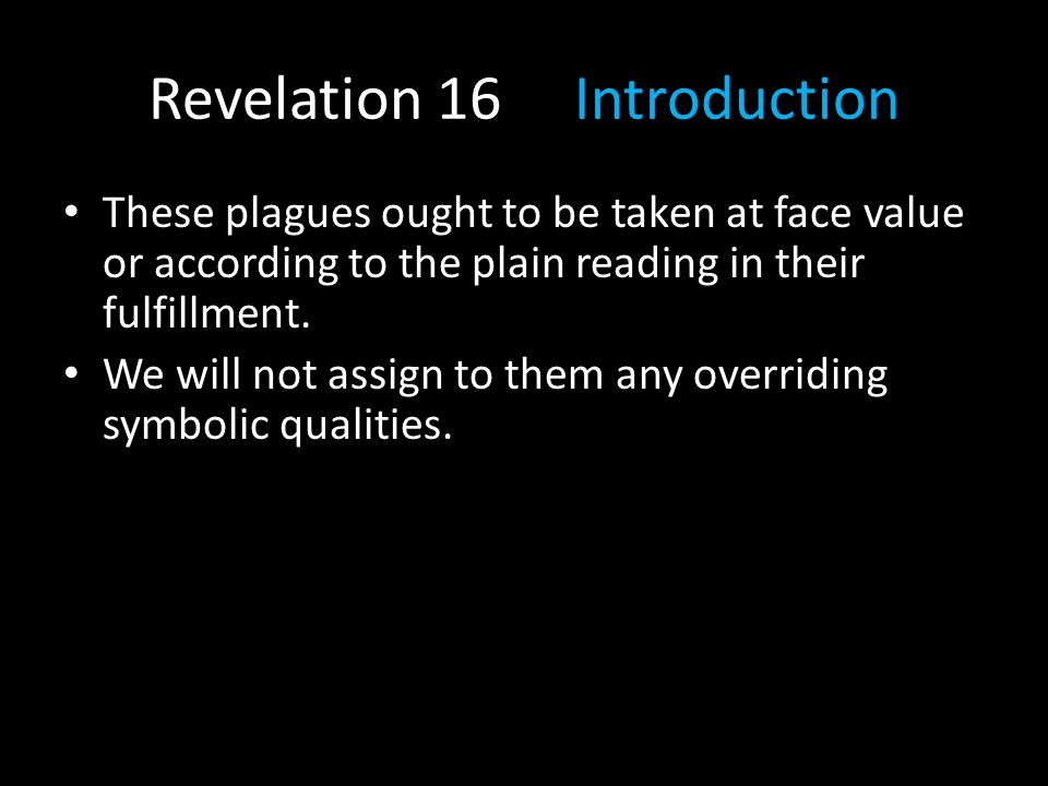 Revelation 16 Introduction These plagues ought to be taken at face value or according to the plain reading in their fulfillment. We will not assign to