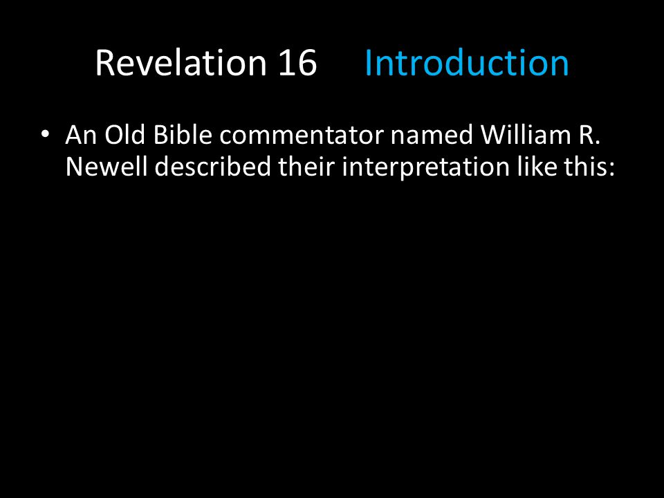 Revelation 16 Introduction An Old Bible commentator named William R. Newell described their interpretation like this: