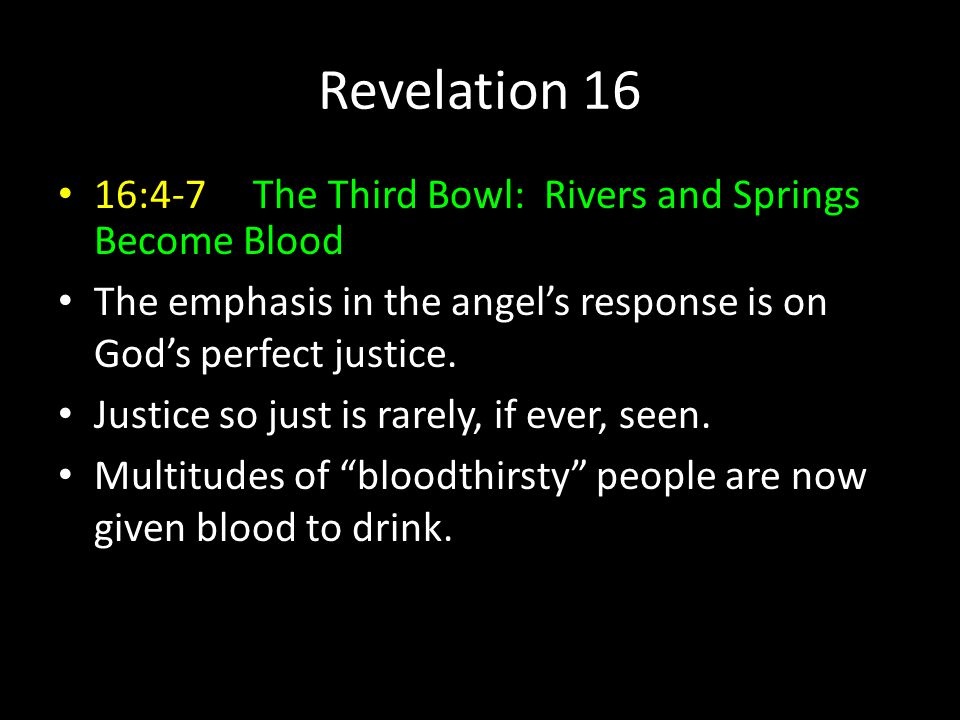 Revelation 16 16:4-7 The Third Bowl: Rivers and Springs Become Blood The emphasis in the angel's response is on God's perfect justice.