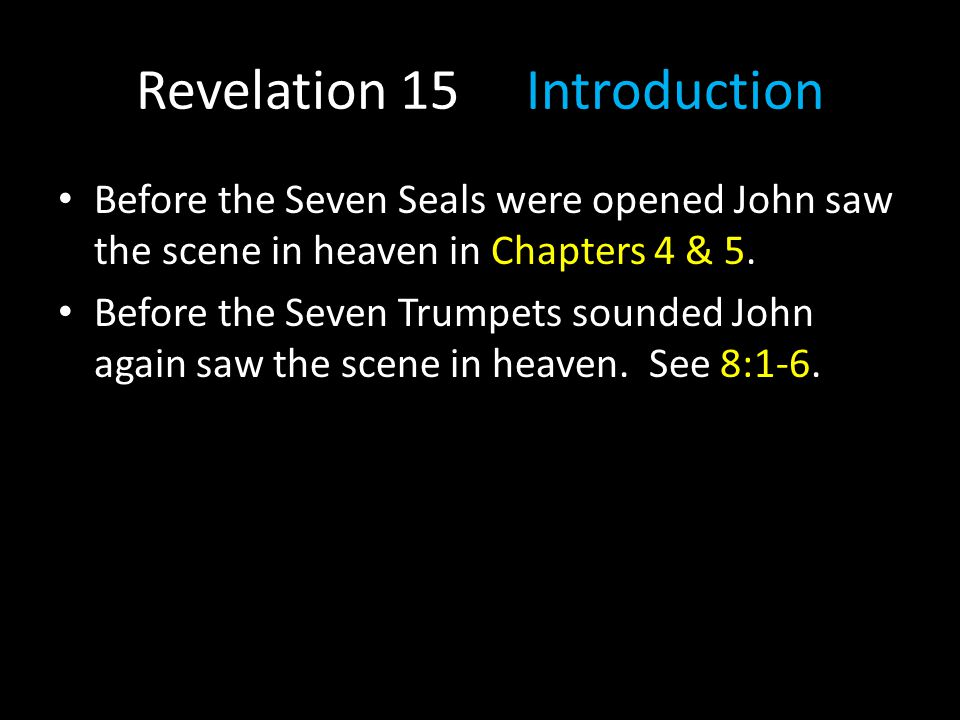 Before the Seven Seals were opened John saw the scene in heaven in Chapters 4 & 5. Before the Seven Trumpets sounded John again saw the scene in heave