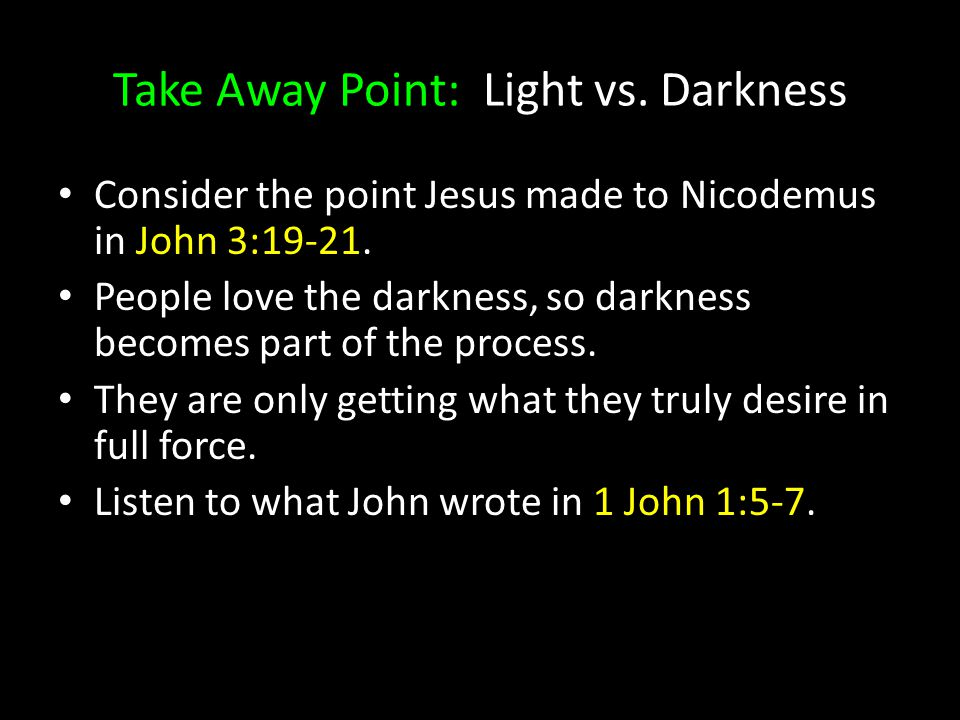 Consider the point Jesus made to Nicodemus in John 3:19-21. People love the darkness, so darkness becomes part of the process. They are only getting w