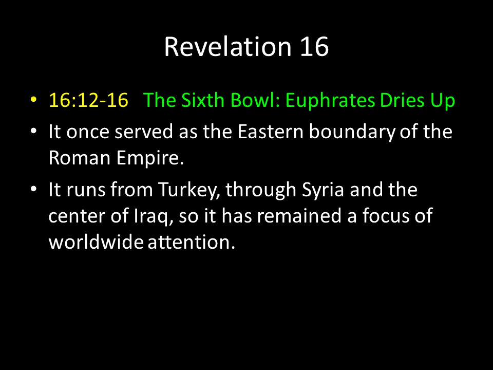 Revelation 16 16:12-16 The Sixth Bowl: Euphrates Dries Up It once served as the Eastern boundary of the Roman Empire. It runs from Turkey, through Syr