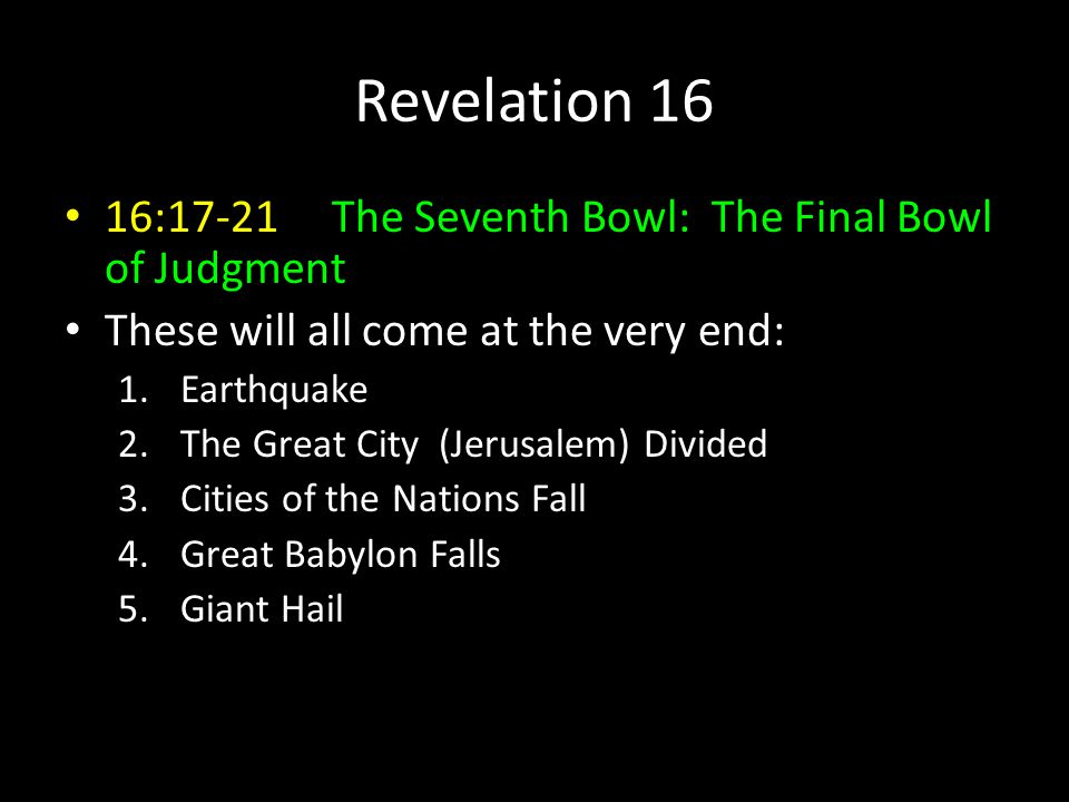 16:17-21 The Seventh Bowl: The Final Bowl of Judgment These will all come at the very end: 1.Earthquake 2.The Great City (Jerusalem) Divided 3.Cities of the Nations Fall 4.Great Babylon Falls 5.Giant Hail