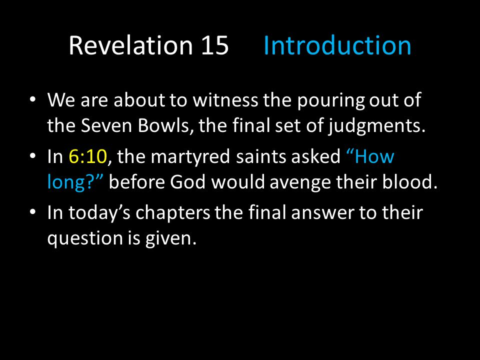 Revelation 15 Introduction We are about to witness the pouring out of the Seven Bowls, the final set of judgments. In 6:10, the martyred saints asked