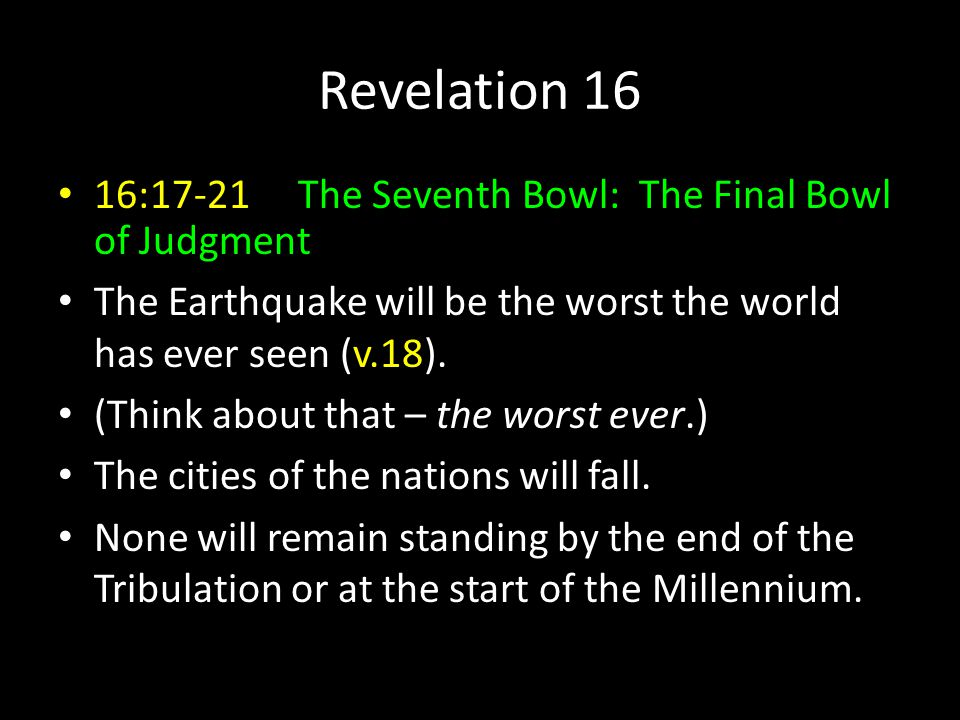 Revelation 16 16:17-21 The Seventh Bowl: The Final Bowl of Judgment The Earthquake will be the worst the world has ever seen (v.18).