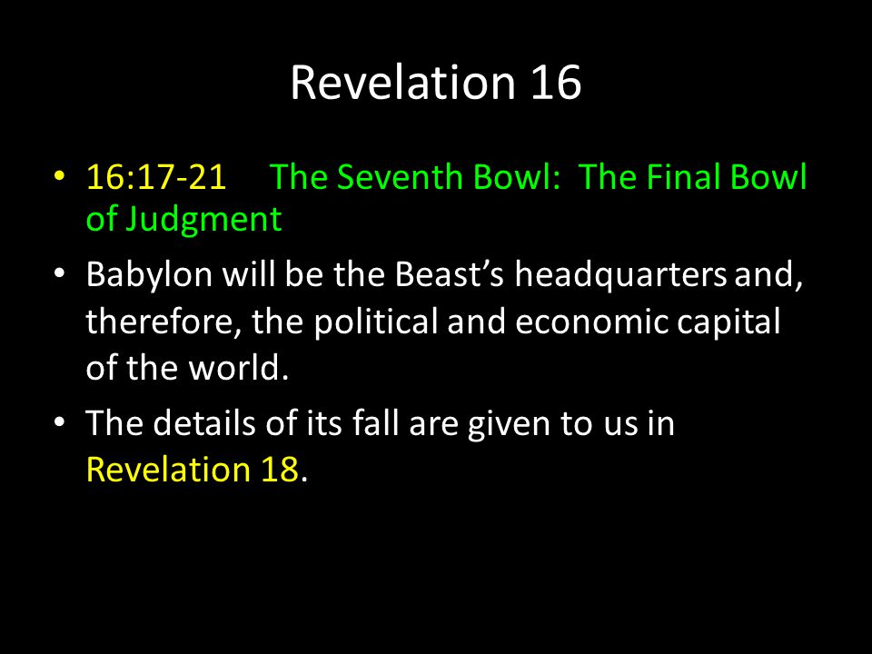 Revelation 16 16:17-21 The Seventh Bowl: The Final Bowl of Judgment Babylon will be the Beast's headquarters and, therefore, the political and economic capital of the world.