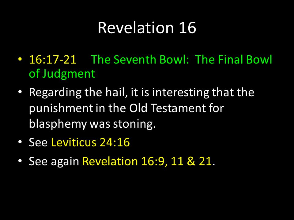 Revelation 16 16:17-21 The Seventh Bowl: The Final Bowl of Judgment Regarding the hail, it is interesting that the punishment in the Old Testament for