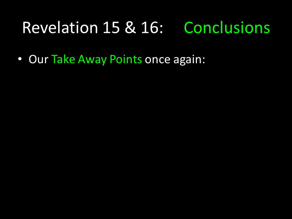 Revelation 15 & 16: Conclusions Our Take Away Points once again: