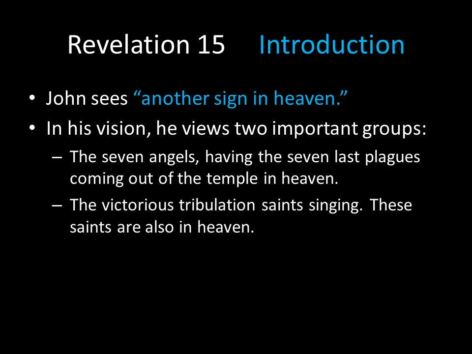 Revelation 15 Introduction John sees another sign in heaven. In his vision, he views two important groups: – The seven angels, having the seven last plagues coming out of the temple in heaven.