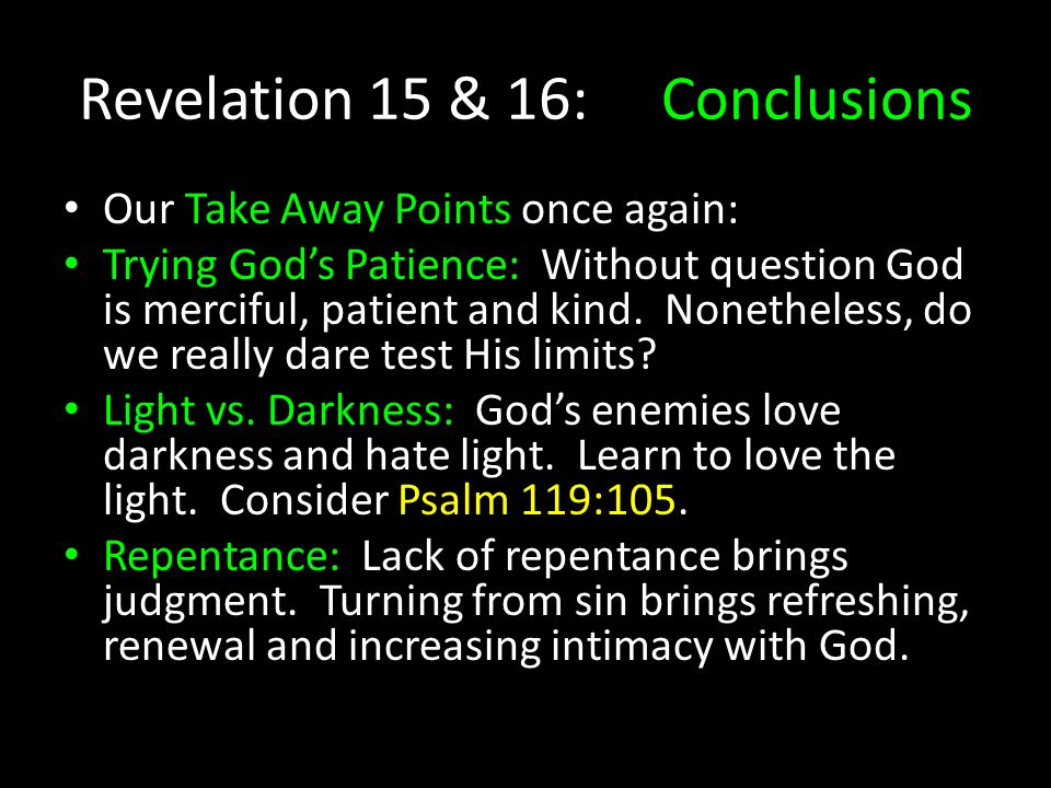 Revelation 15 & 16: Conclusions Our Take Away Points once again: Trying God's Patience: Without question God is merciful, patient and kind. Nonetheles