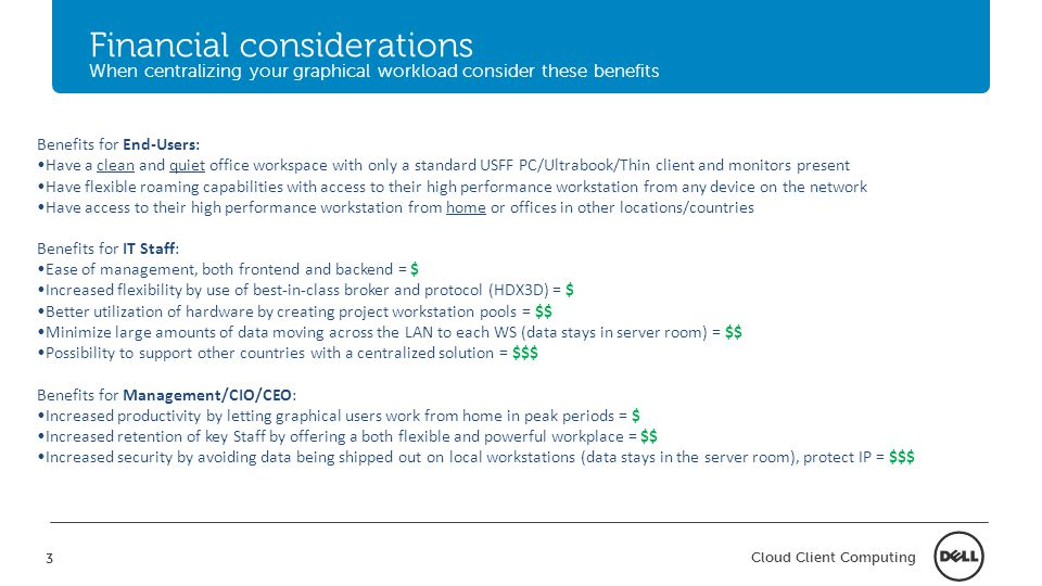 3 Cloud Client Computing Financial considerations When centralizing your graphical workload consider these benefits Benefits for End-Users: Have a clean and quiet office workspace with only a standard USFF PC/Ultrabook/Thin client and monitors present Have flexible roaming capabilities with access to their high performance workstation from any device on the network Have access to their high performance workstation from home or offices in other locations/countries Benefits for IT Staff: Ease of management, both frontend and backend = $ Increased flexibility by use of best-in-class broker and protocol (HDX3D) = $ Better utilization of hardware by creating project workstation pools = $$ Minimize large amounts of data moving across the LAN to each WS (data stays in server room) = $$ Possibility to support other countries with a centralized solution = $$$ Benefits for Management/CIO/CEO: Increased productivity by letting graphical users work from home in peak periods = $ Increased retention of key Staff by offering a both flexible and powerful workplace = $$ Increased security by avoiding data being shipped out on local workstations (data stays in the server room), protect IP = $$$