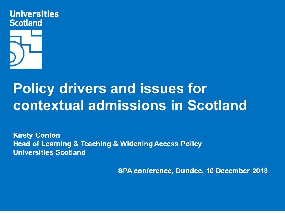 Policy drivers and issues for contextual admissions in Scotland Kirsty Conlon Head of Learning & Teaching & Widening Access Policy Universities Scotland SPA conference, Dundee, 10 December 2013