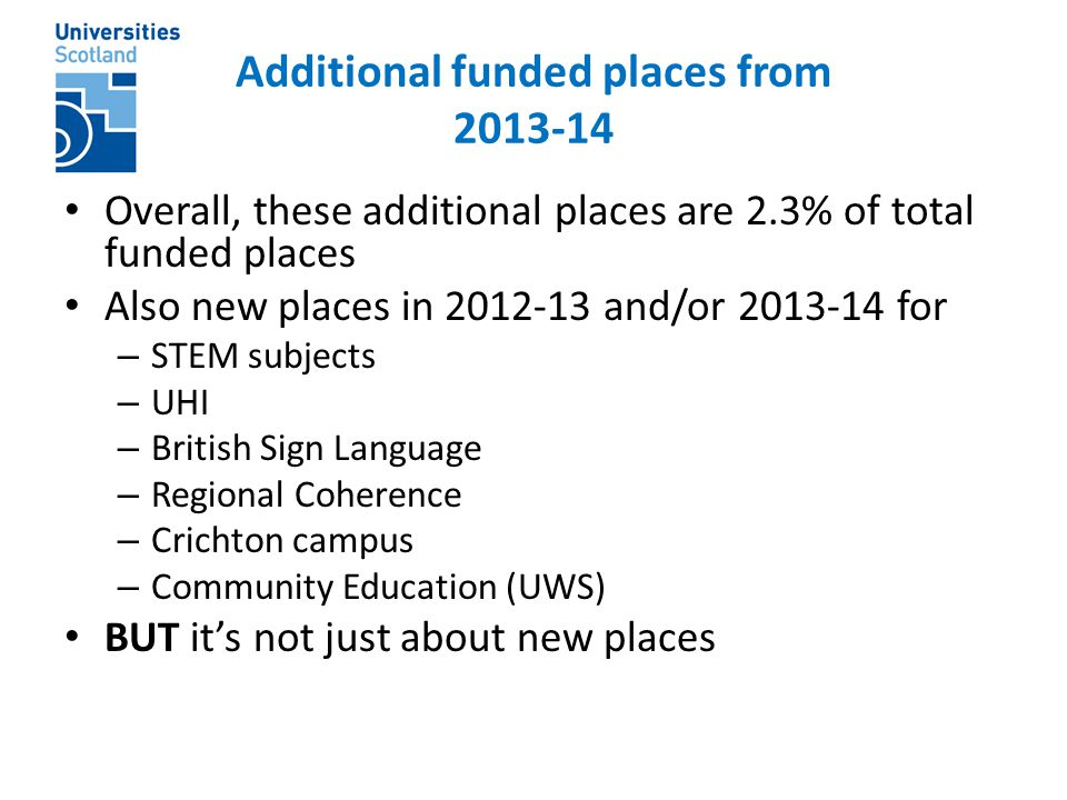 Additional funded places from 2013-14 Overall, these additional places are 2.3% of total funded places Also new places in 2012-13 and/or 2013-14 for – STEM subjects – UHI – British Sign Language – Regional Coherence – Crichton campus – Community Education (UWS) BUT it's not just about new places