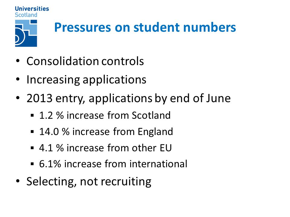 Pressures on student numbers Consolidation controls Increasing applications 2013 entry, applications by end of June  1.2 % increase from Scotland  14.0 % increase from England  4.1 % increase from other EU  6.1% increase from international Selecting, not recruiting
