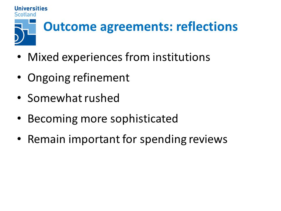 Outcome agreements: reflections Mixed experiences from institutions Ongoing refinement Somewhat rushed Becoming more sophisticated Remain important for spending reviews