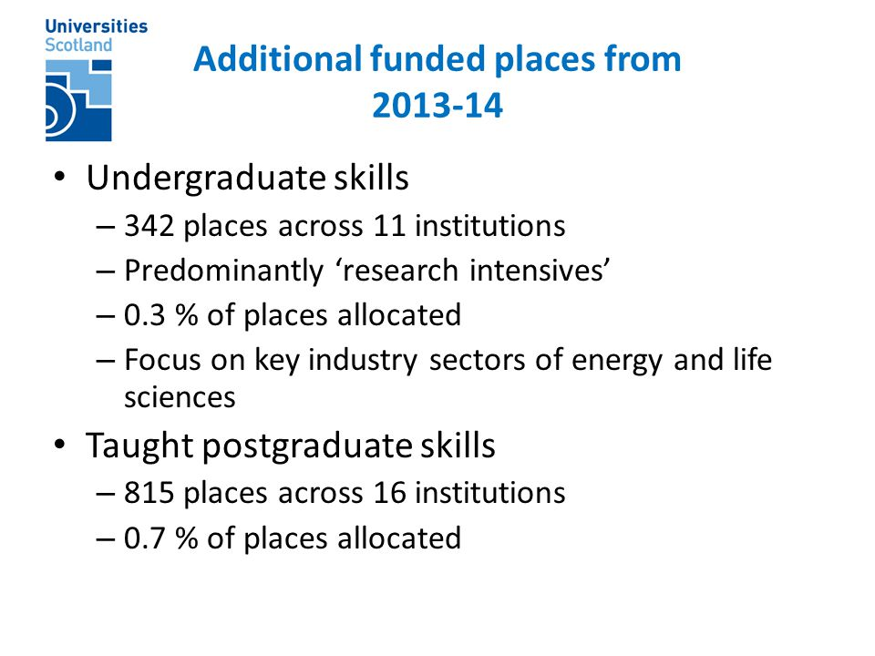 Additional funded places from 2013-14 Undergraduate skills – 342 places across 11 institutions – Predominantly 'research intensives' – 0.3 % of places allocated – Focus on key industry sectors of energy and life sciences Taught postgraduate skills – 815 places across 16 institutions – 0.7 % of places allocated